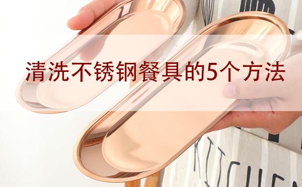 广州不锈钢餐具批发:清洗不锈钢餐具的5个方法「干货」