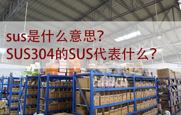 sus是什么意思?SUS304的SUS代表什么?