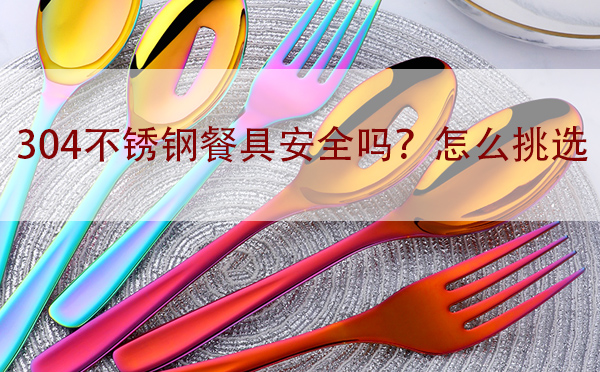 304不锈钢餐具安全吗?怎么挑选「干货」