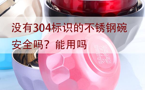 没有304标识的不锈钢碗安全吗?能用吗?「建议收藏」